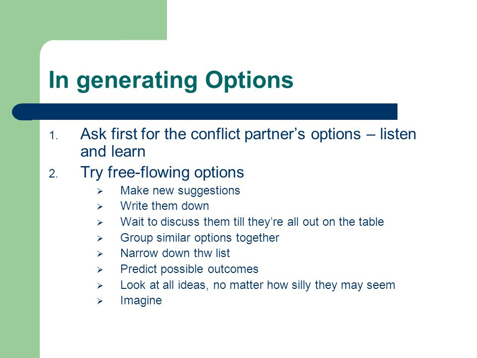 In generating Options 1.Ask first for the conflict partner's options – listen and learn 2.