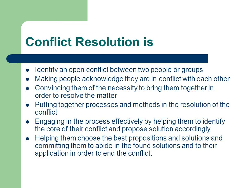 Conflict Resolution is Identify an open conflict between two people or groups Making people acknowledge they are in conflict with each other Convincing them of the necessity to bring them together in order to resolve the matter Putting together processes and methods in the resolution of the conflict Engaging in the process effectively by helping them to identify the core of their conflict and propose solution accordingly.