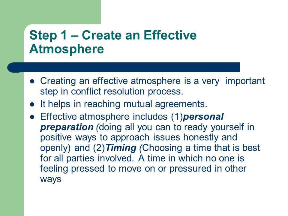 Step 1 – Create an Effective Atmosphere Creating an effective atmosphere is a very important step in conflict resolution process.