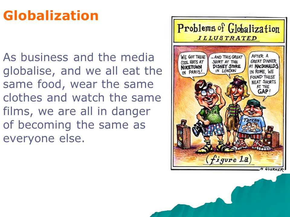 Globalization As business and the media globalise, and we all eat the same food, wear the same clothes and watch the same films, we are all in danger of becoming the same as everyone else.