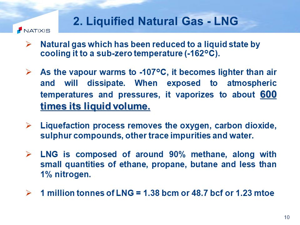 10 2. Liquified Natural Gas - LNG  Natural gas which has been reduced to a liquid state by cooling it to a sub-zero temperature (-162°C). 600 times i