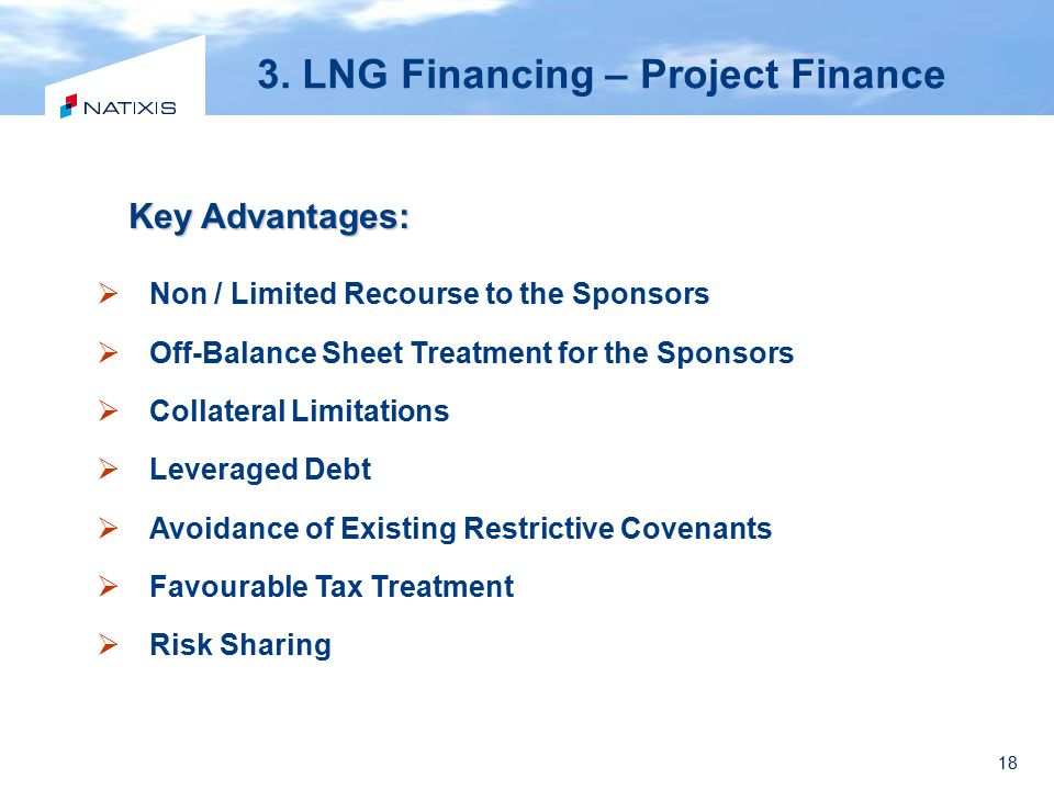 18 3. LNG Financing – Project Finance Key Advantages:  Non / Limited Recourse to the Sponsors  Off-Balance Sheet Treatment for the Sponsors  Collat