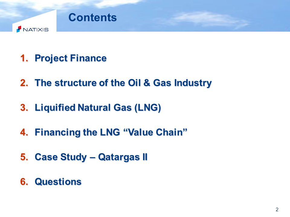 "2 Contents 1.Project Finance 2.The structure of the Oil & Gas Industry 3.Liquified Natural Gas (LNG) 4.Financing the LNG ""Value Chain"" 5.Case Study –"