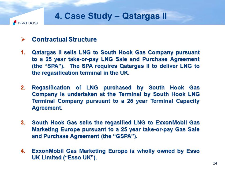 24 4. Case Study – Qatargas II  Contractual Structure 1.Qatargas II sells LNG to South Hook Gas Company pursuant to a 25 year take-or-pay LNG Sale an