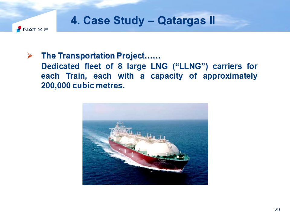 "29 4. Case Study – Qatargas II  The Transportation Project…… Dedicated fleet of 8 large LNG (""LLNG"") carriers for each Train, each with a capacity of"
