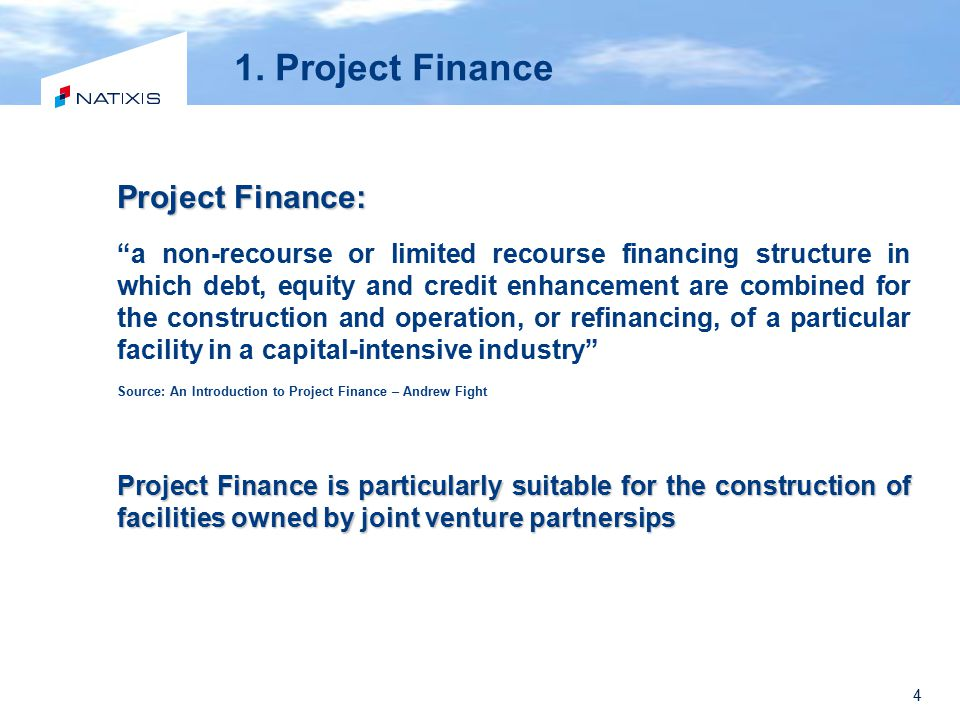 "4 Project Finance: ""a non-recourse or limited recourse financing structure in which debt, equity and credit enhancement are combined for the construct"