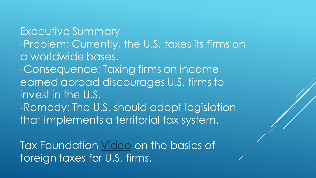 Executive Summary -Problem: Currently, the U.S. taxes its firms on a worldwide bases.