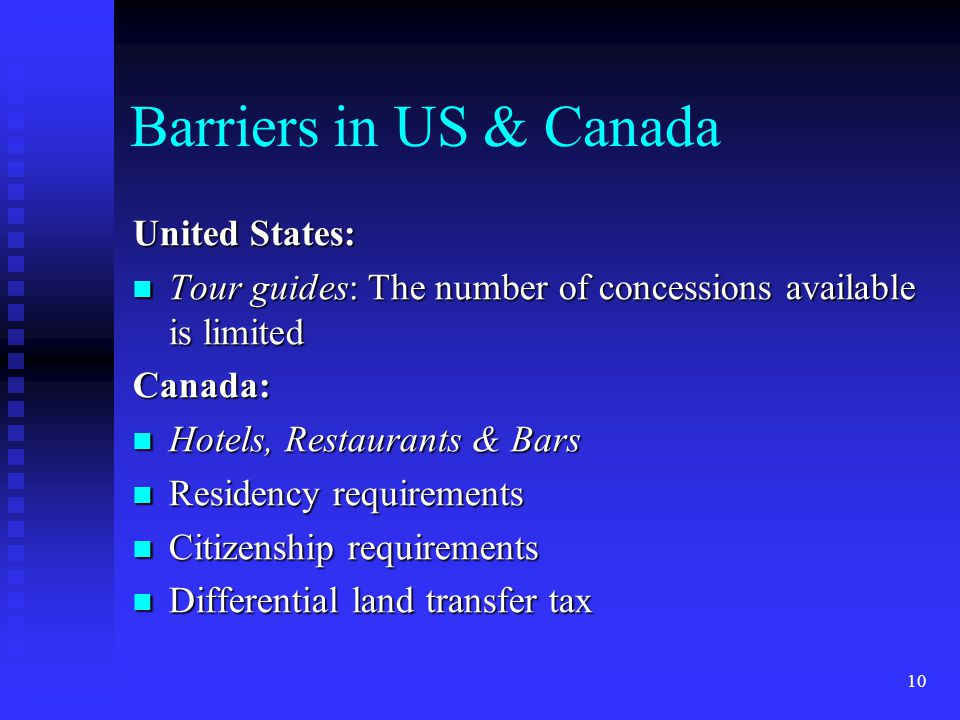 10 Barriers in US & Canada United States: Tour guides: The number of concessions available is limited Tour guides: The number of concessions available is limitedCanada: Hotels, Restaurants & Bars Hotels, Restaurants & Bars Residency requirements Residency requirements Citizenship requirements Citizenship requirements Differential land transfer tax Differential land transfer tax