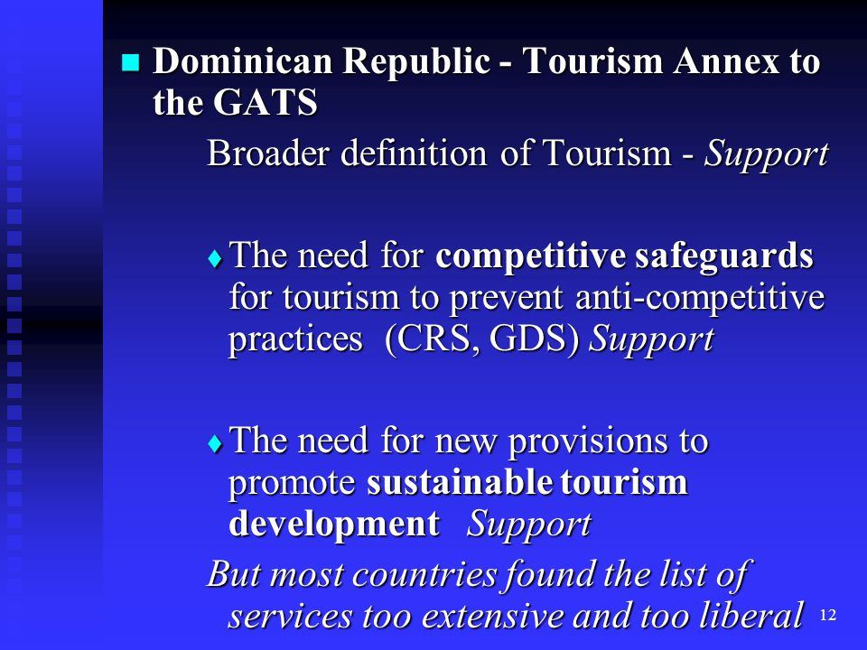12 Dominican Republic - Tourism Annex to the GATS Dominican Republic - Tourism Annex to the GATS Broader definition of Tourism - Support  The need for competitive safeguards for tourism to prevent anti-competitive practices (CRS, GDS) Support  The need for new provisions to promote sustainable tourism development Support But most countries found the list of services too extensive and too liberal
