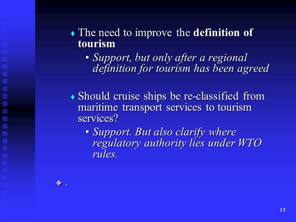 15  The need to improve the definition of tourism Support, but only after a regional definition for tourism has been agreedSupport, but only after a regional definition for tourism has been agreed  Should cruise ships be re-classified from maritime transport services to tourism services.