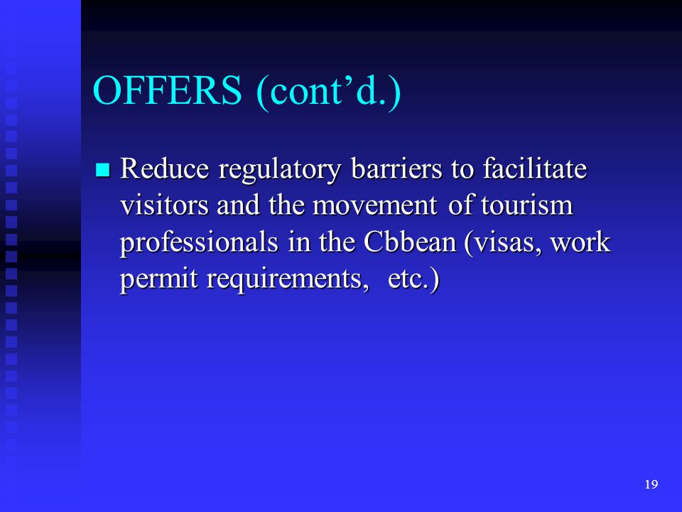 19 OFFERS (cont'd.) Reduce regulatory barriers to facilitate visitors and the movement of tourism professionals in the Cbbean (visas, work permit requirements, etc.) Reduce regulatory barriers to facilitate visitors and the movement of tourism professionals in the Cbbean (visas, work permit requirements, etc.)