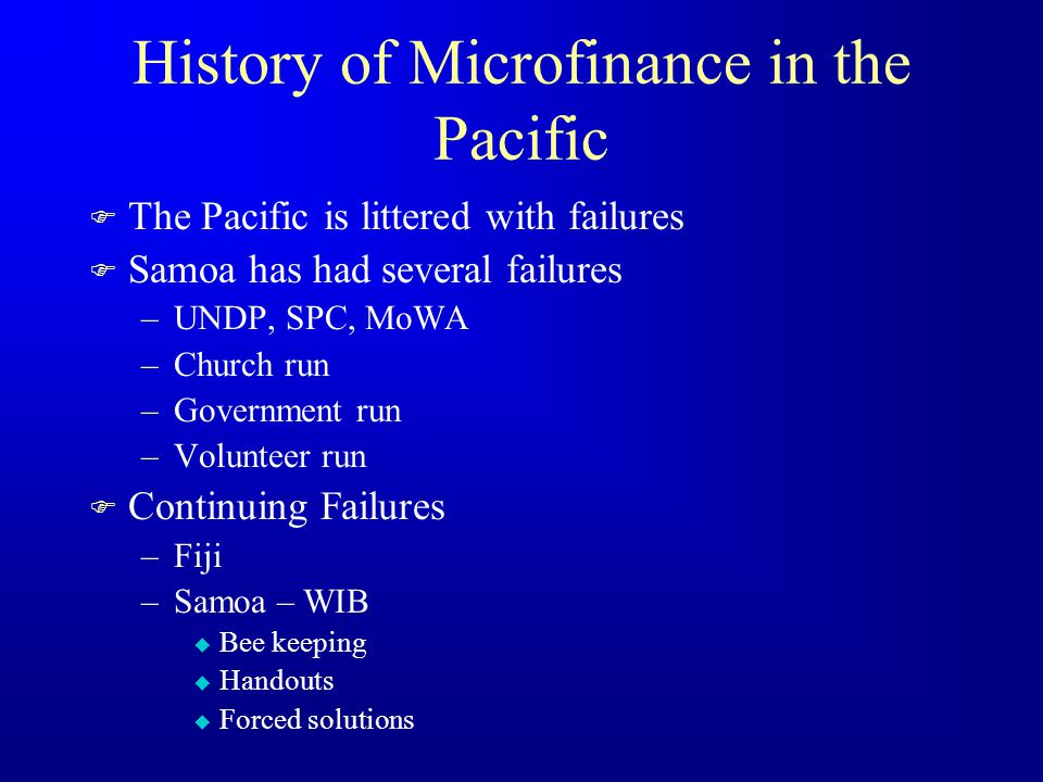 History of Microfinance in the Pacific F The Pacific is littered with failures F Samoa has had several failures –UNDP, SPC, MoWA –Church run –Government run –Volunteer run F Continuing Failures –Fiji –Samoa – WIB u Bee keeping u Handouts u Forced solutions
