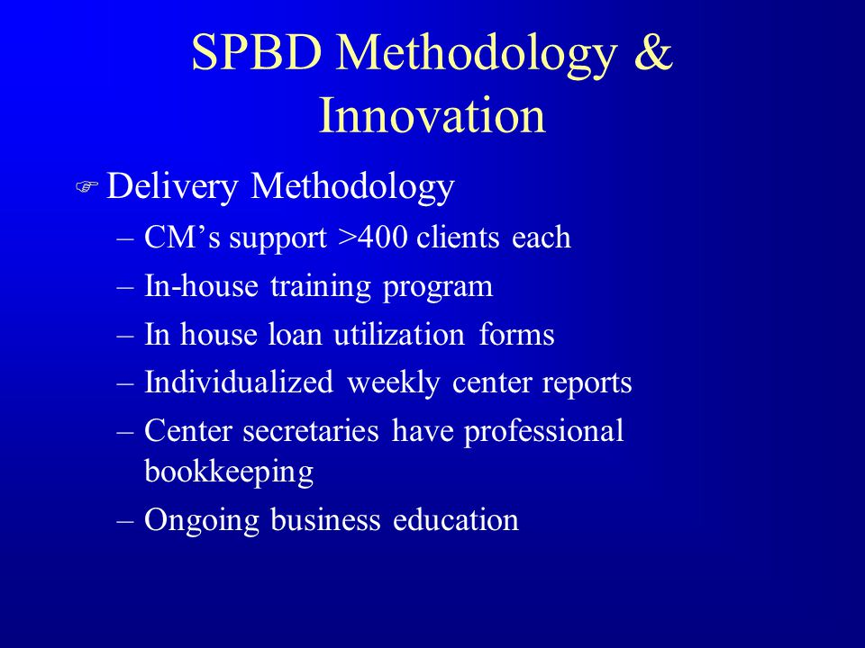 SPBD Methodology & Innovation F Product/Service Design –Variable loan sizes –Variable repayments –Flexible loans –Housing improvement loans –Childhood education loans