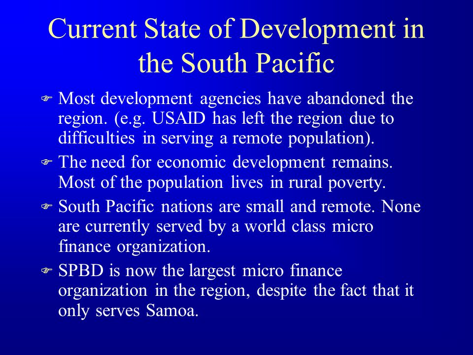 SPBD Complaints F The South Pacific is not on the world's radar screen –Too small –Too remote –Obscure cultures –Difficult to administer F The voice of the poor is not heard –Region is misunderstood F No Funds for MFI in regions –UNDP, USAID, IFC, SPPF, Major MFI corporate and other donors are not interested in MF in the region.