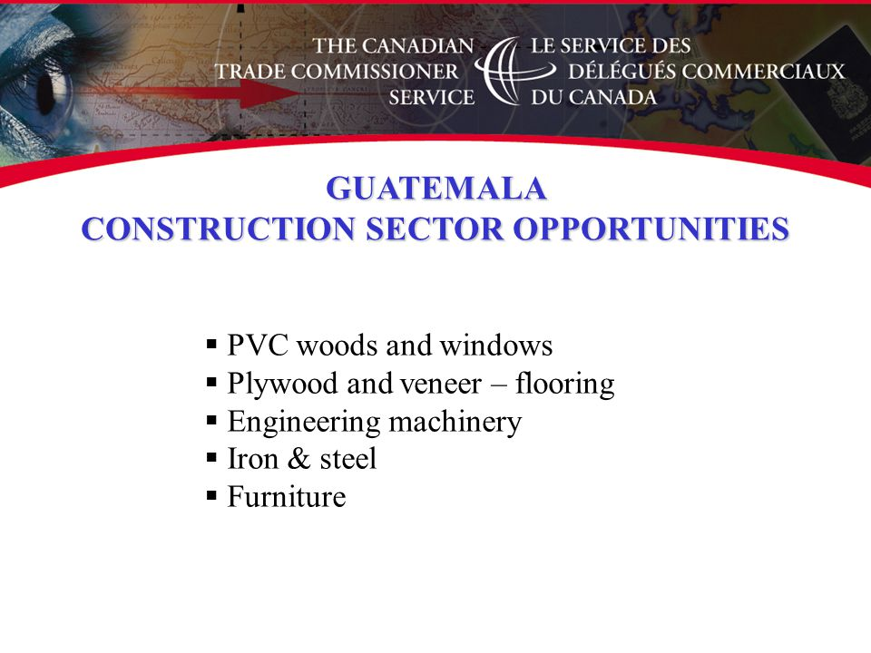  PVC woods and windows  Plywood and veneer – flooring  Engineering machinery  Iron & steel  Furniture GUATEMALA CONSTRUCTION SECTOR OPPORTUNITIES