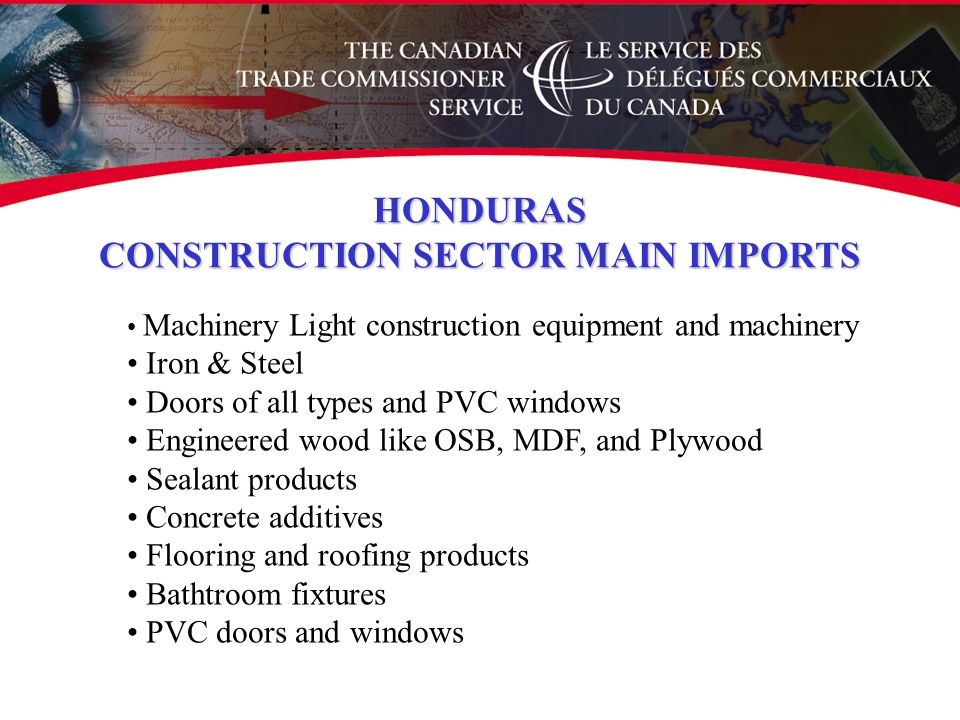 Machinery Light construction equipment and machinery Iron & Steel Doors of all types and PVC windows Engineered wood like OSB, MDF, and Plywood Sealant products Concrete additives Flooring and roofing products Bathtroom fixtures PVC doors and windows HONDURAS CONSTRUCTION SECTOR MAIN IMPORTS