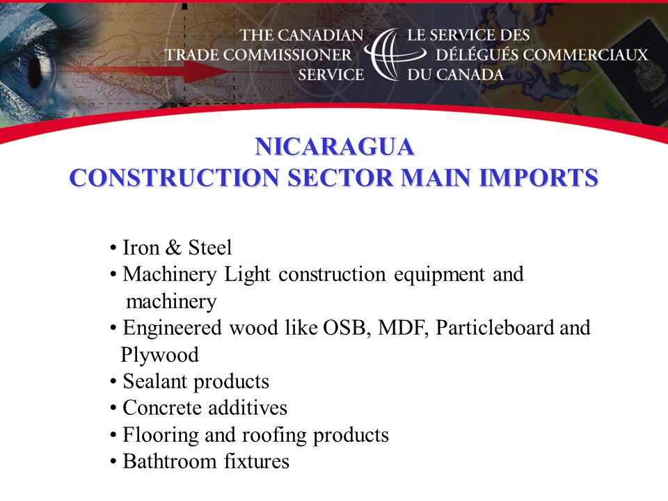 Iron & Steel Machinery Light construction equipment and machinery Engineered wood like OSB, MDF, Particleboard and Plywood Sealant products Concrete additives Flooring and roofing products Bathtroom fixtures NICARAGUA CONSTRUCTION SECTOR MAIN IMPORTS