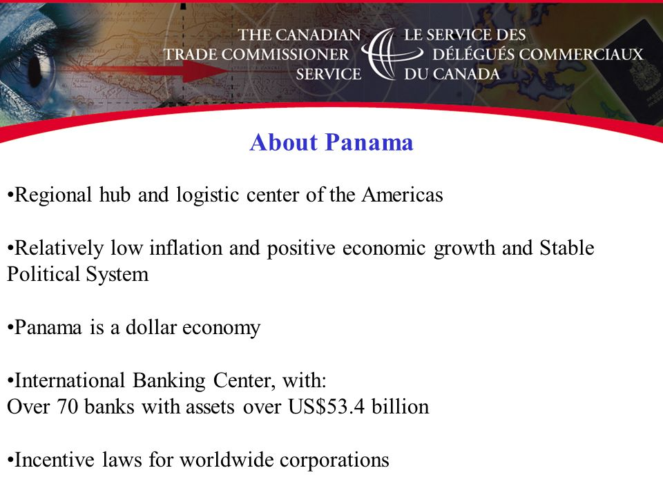 About Panama Regional hub and logistic center of the Americas Relatively low inflation and positive economic growth and Stable Political System Panama is a dollar economy International Banking Center, with: Over 70 banks with assets over US$53.4 billion Incentive laws for worldwide corporations