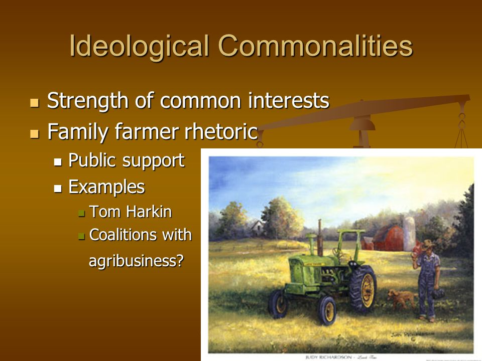 Ideological Commonalities Strength of common interests Strength of common interests Family farmer rhetoric Family farmer rhetoric Public support Public support Examples Examples Tom Harkin Tom Harkin Coalitions with Coalitions with agribusiness.