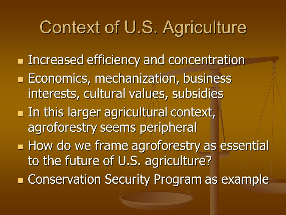 Context of U.S. Agriculture Increased efficiency and concentration Increased efficiency and concentration Economics, mechanization, business interests