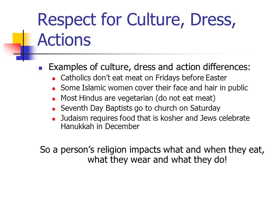 Respect for Culture, Dress, Actions Examples of culture, dress and action differences: Catholics don't eat meat on Fridays before Easter Some Islamic