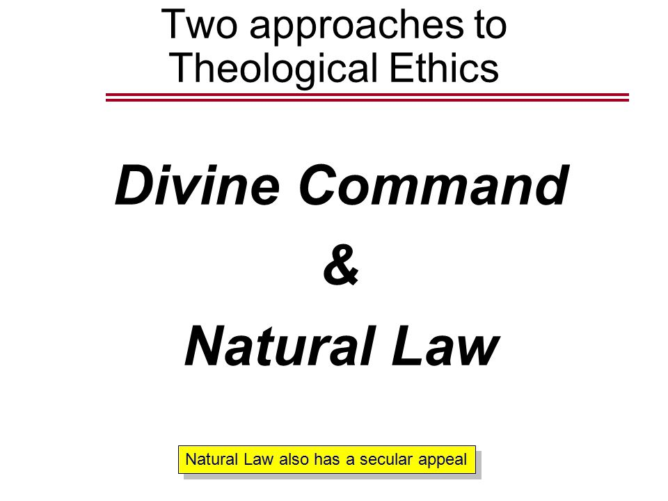 Two approaches to Theological Ethics Divine Command & Natural Law Natural Law also has a secular appeal
