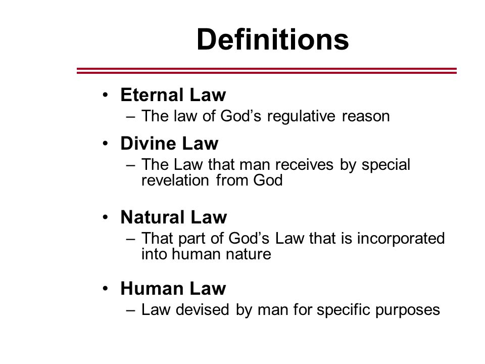 Definitions Eternal Law –The law of God's regulative reason Divine Law –The Law that man receives by special revelation from God Natural Law –That part of God's Law that is incorporated into human nature Human Law –Law devised by man for specific purposes