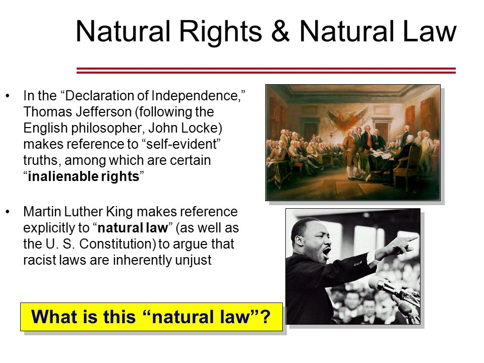 Natural Rights & Natural Law In the Declaration of Independence, Thomas Jefferson (following the English philosopher, John Locke) makes reference to self-evident truths, among which are certain inalienable rights Martin Luther King makes reference explicitly to natural law (as well as the U.