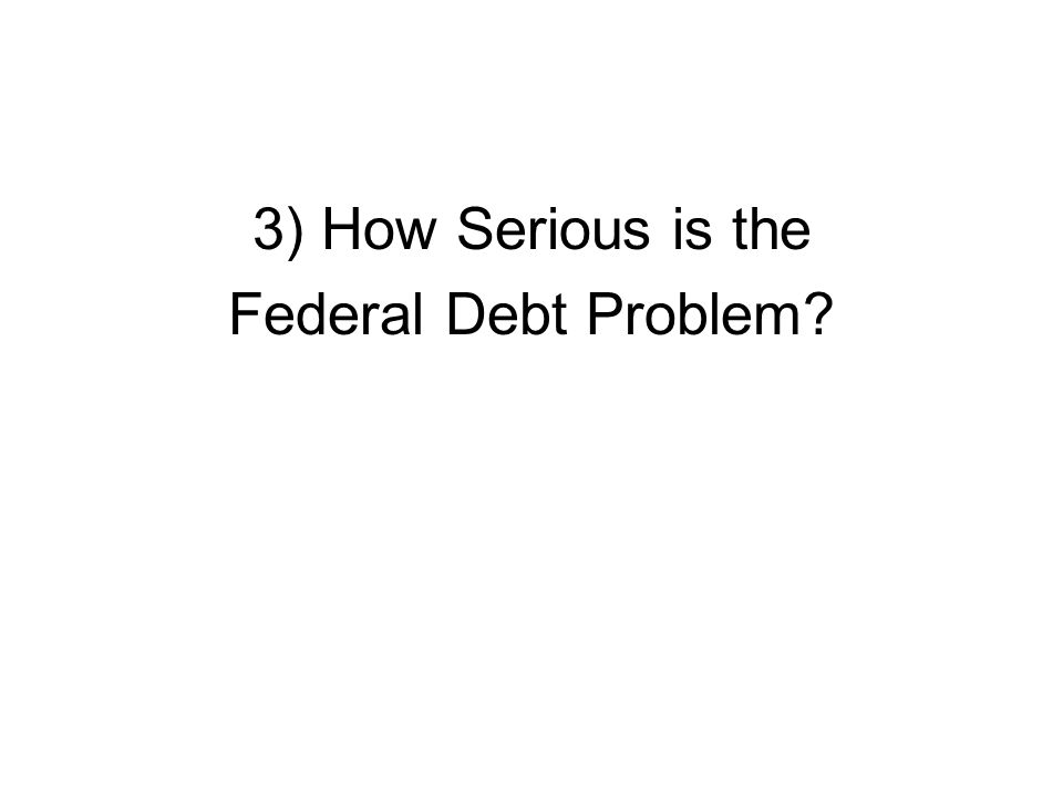 3) How Serious is the Federal Debt Problem