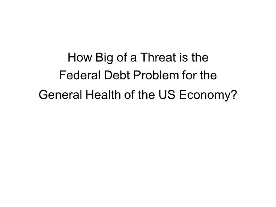 How Big of a Threat is the Federal Debt Problem for the General Health of the US Economy