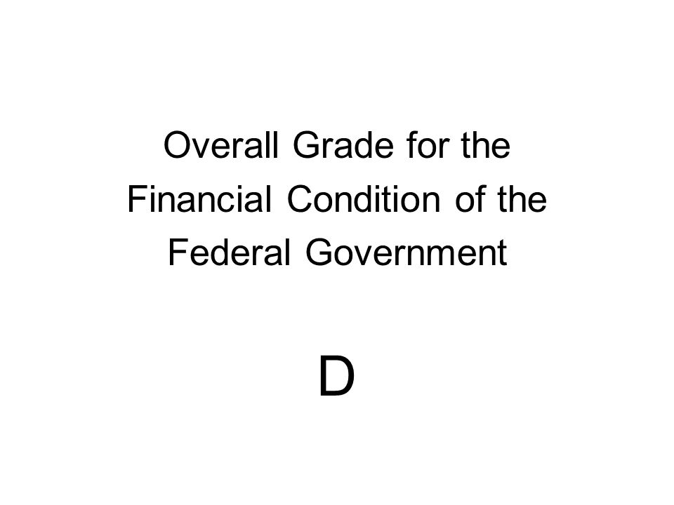 Overall Grade for the Financial Condition of the Federal Government D