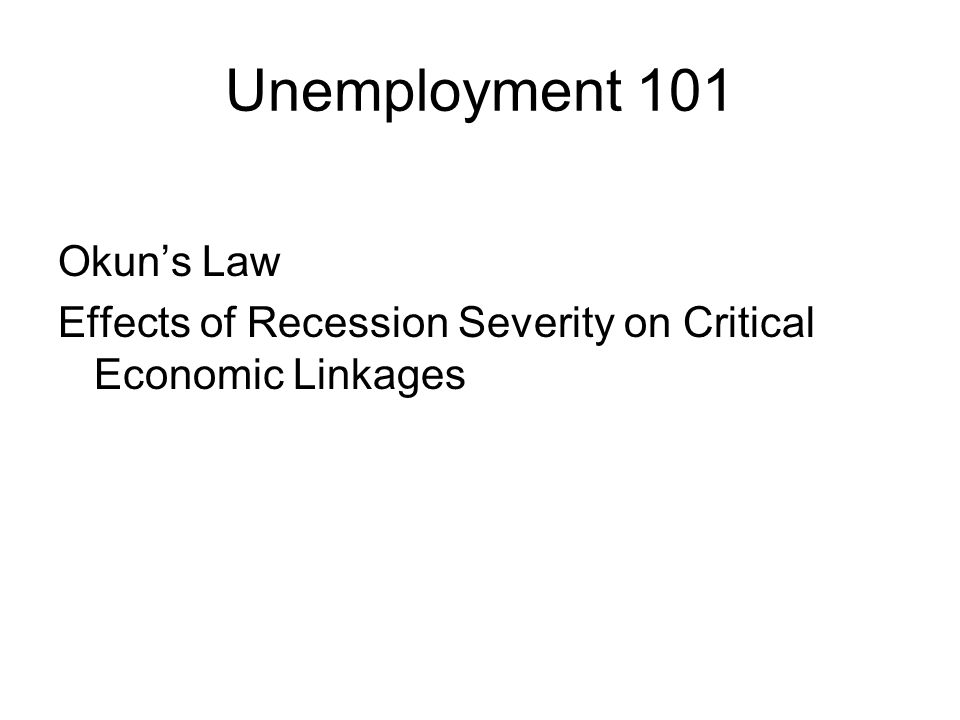 Unemployment 101 Okun's Law Effects of Recession Severity on Critical Economic Linkages