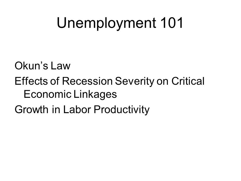 Unemployment 101 Okun's Law Effects of Recession Severity on Critical Economic Linkages Growth in Labor Productivity