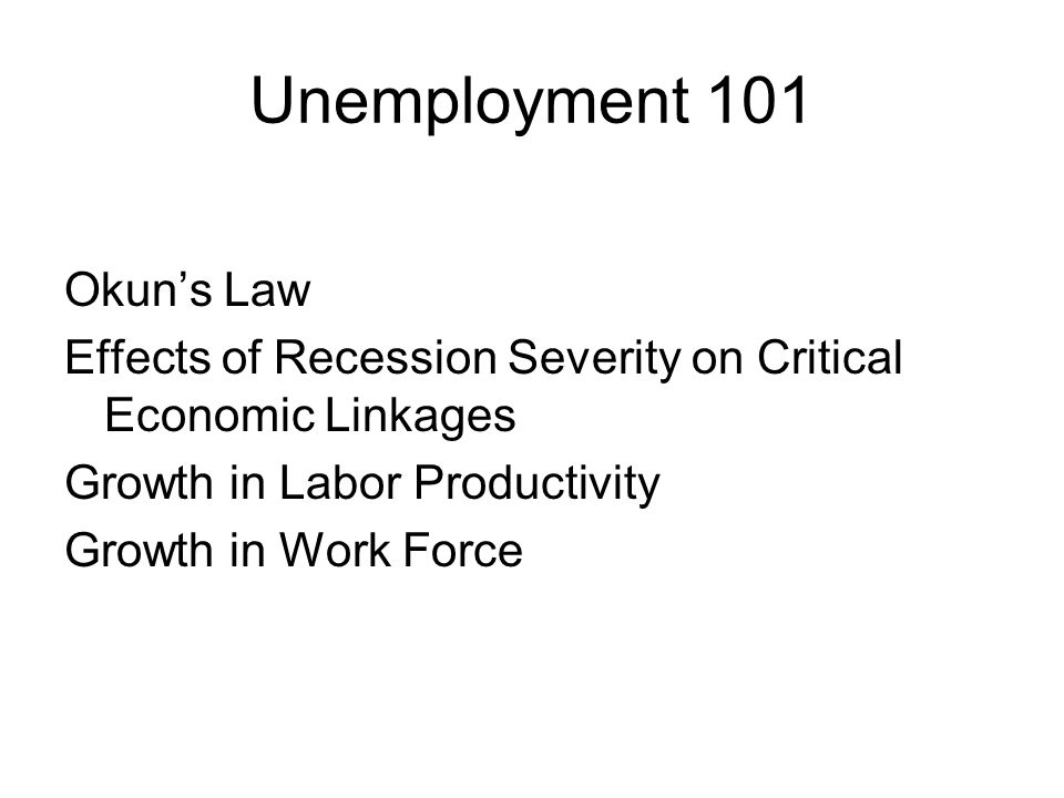 Unemployment 101 Okun's Law Effects of Recession Severity on Critical Economic Linkages Growth in Labor Productivity Growth in Work Force
