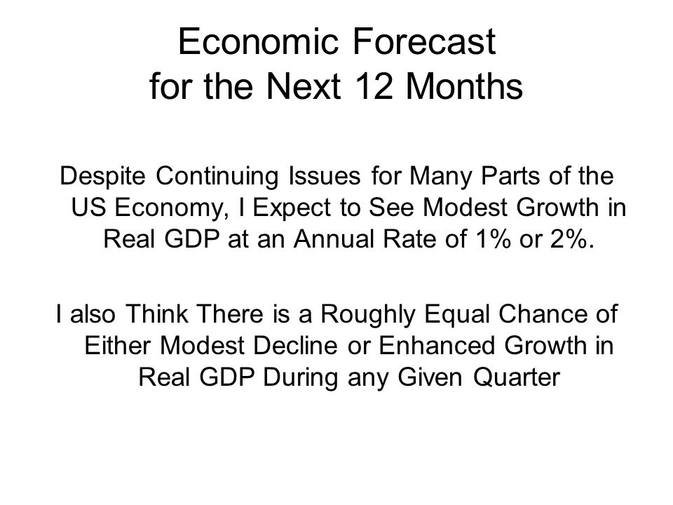 Economic Forecast for the Next 12 Months Despite Continuing Issues for Many Parts of the US Economy, I Expect to See Modest Growth in Real GDP at an Annual Rate of 1% or 2%.