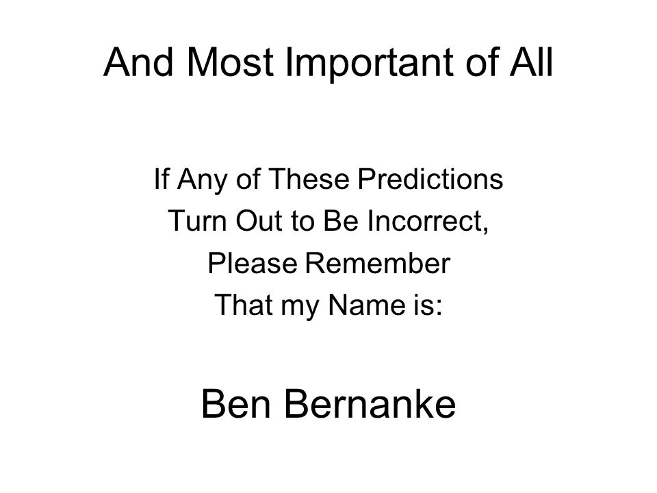 And Most Important of All If Any of These Predictions Turn Out to Be Incorrect, Please Remember That my Name is: Ben Bernanke