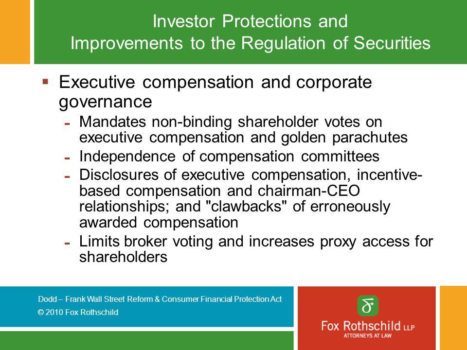 Dodd – Frank Wall Street Reform & Consumer Financial Protection Act © 2010 Fox Rothschild Investor Protections and Improvements to the Regulation of Securities  Executive compensation and corporate governance - Mandates non-binding shareholder votes on executive compensation and golden parachutes - Independence of compensation committees - Disclosures of executive compensation, incentive- based compensation and chairman-CEO relationships; and clawbacks of erroneously awarded compensation - Limits broker voting and increases proxy access for shareholders