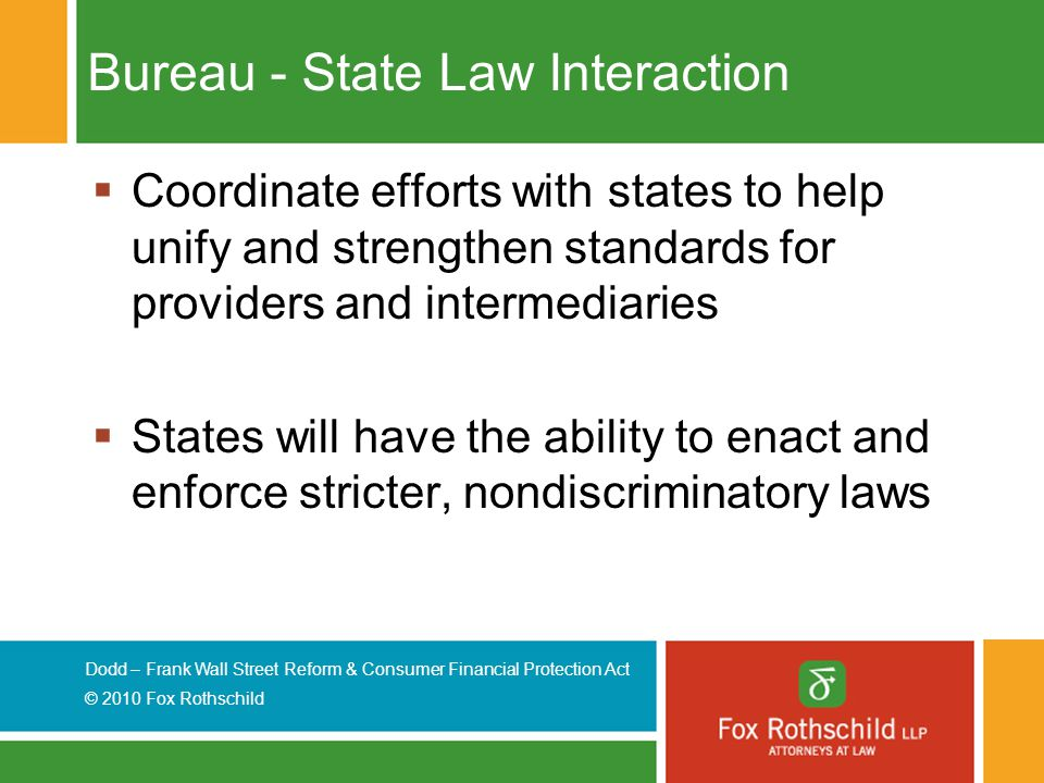 Dodd – Frank Wall Street Reform & Consumer Financial Protection Act © 2010 Fox Rothschild Bureau - State Law Interaction  Coordinate efforts with states to help unify and strengthen standards for providers and intermediaries  States will have the ability to enact and enforce stricter, nondiscriminatory laws