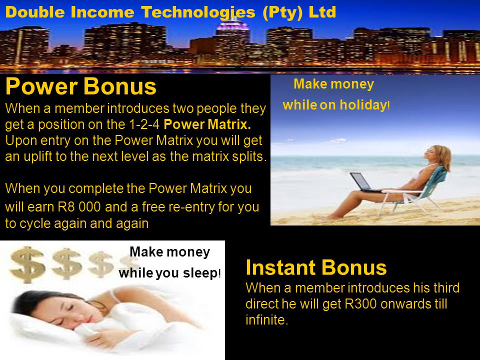 Double Income Technologies (Pty) Ltd Instant Bonus When a member introduces his third direct he will get R300 onwards till infinite. Power Bonus When