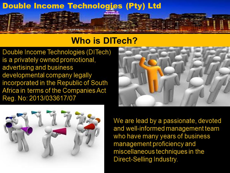Double Income Technologies (Pty) Ltd DITech's Vision DITech's Mission We intend developing people through inspiration thus providing business developmental support that will without fail aggressively create Millionaires and financial independence.
