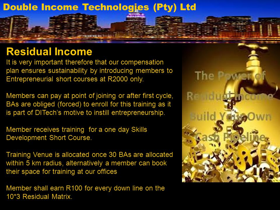 Double Income Technologies (Pty) Ltd Residual Income It is very important therefore that our compensation plan ensures sustainability by introducing m