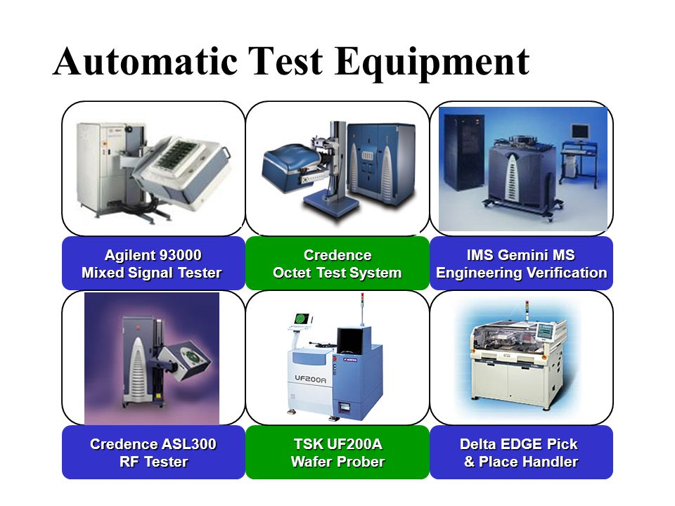 Automatic Test Equipment Agilent 93000 Mixed Signal Tester Delta EDGE Pick & Place Handler Credence Octet Test System TSK UF200A Wafer Prober IMS Gemini MS Engineering Verification Credence ASL300 RF Tester