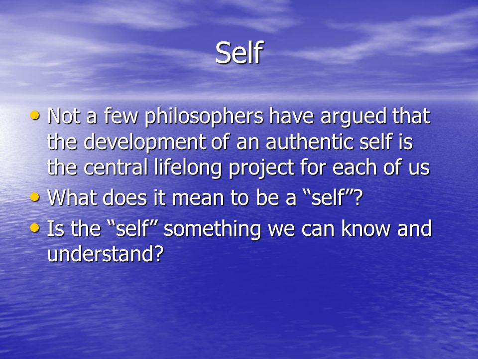 Self Not a few philosophers have argued that the development of an authentic self is the central lifelong project for each of us Not a few philosophers have argued that the development of an authentic self is the central lifelong project for each of us What does it mean to be a self .