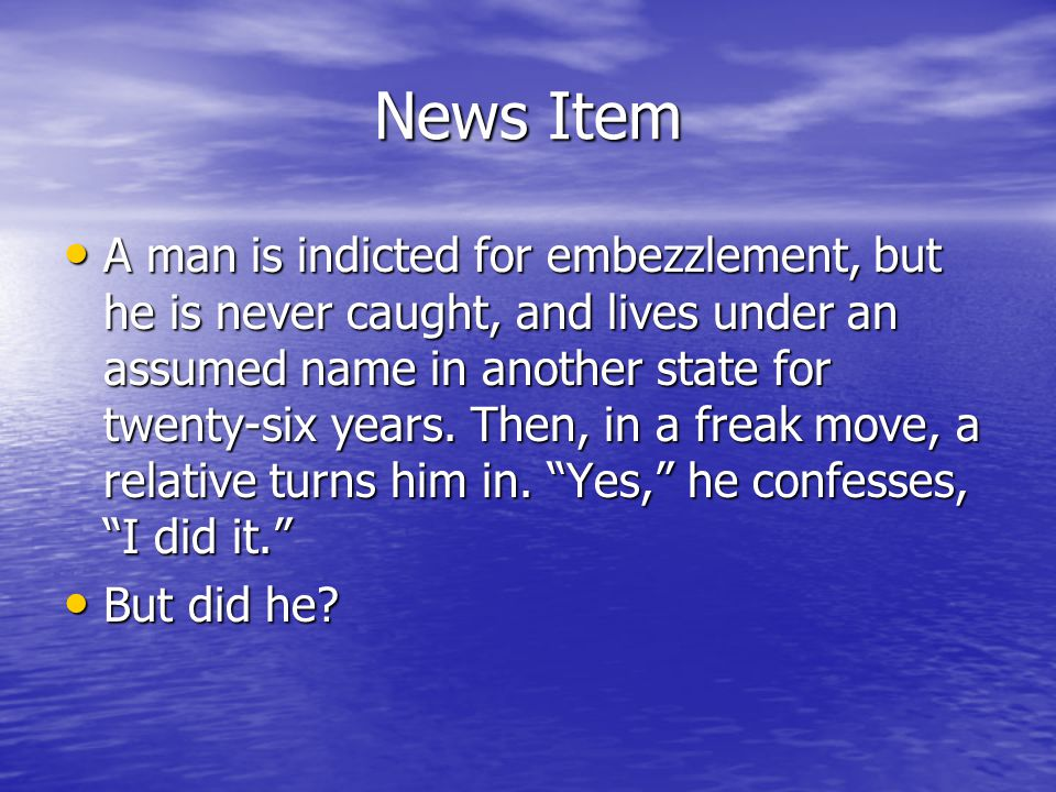 News Item A man is indicted for embezzlement, but he is never caught, and lives under an assumed name in another state for twenty-six years.