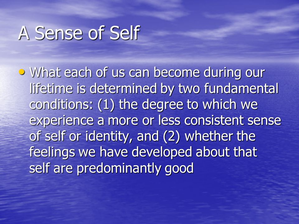 A Sense of Self What each of us can become during our lifetime is determined by two fundamental conditions: (1) the degree to which we experience a more or less consistent sense of self or identity, and (2) whether the feelings we have developed about that self are predominantly good What each of us can become during our lifetime is determined by two fundamental conditions: (1) the degree to which we experience a more or less consistent sense of self or identity, and (2) whether the feelings we have developed about that self are predominantly good