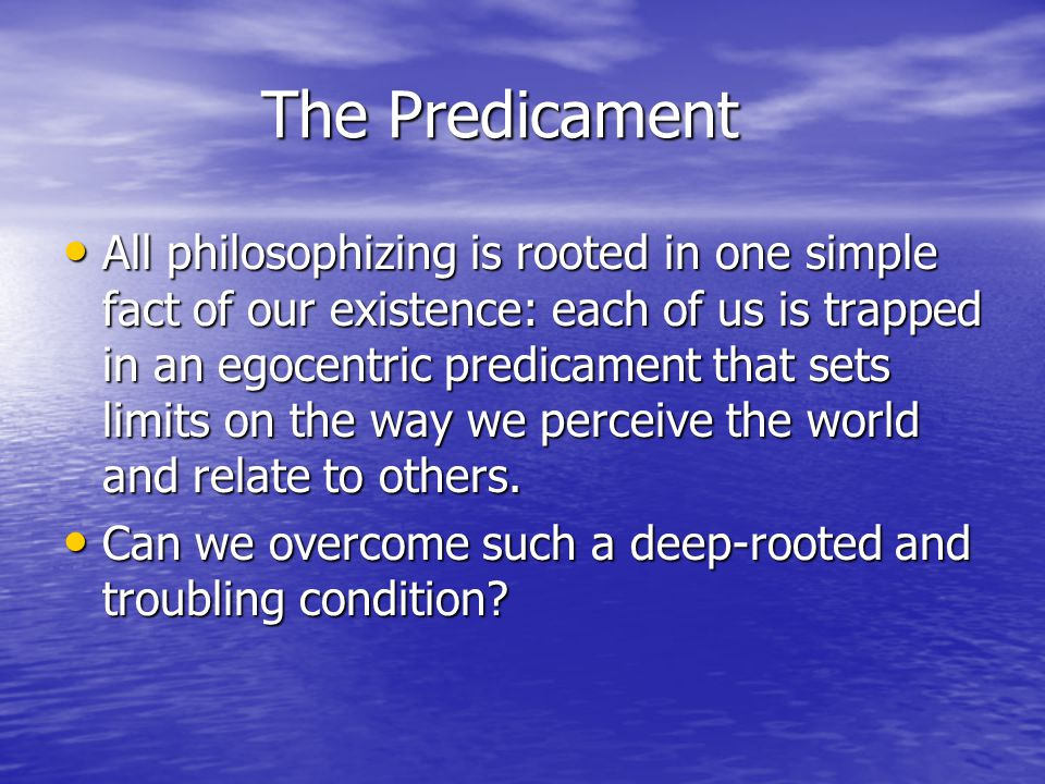The Predicament All philosophizing is rooted in one simple fact of our existence: each of us is trapped in an egocentric predicament that sets limits on the way we perceive the world and relate to others.