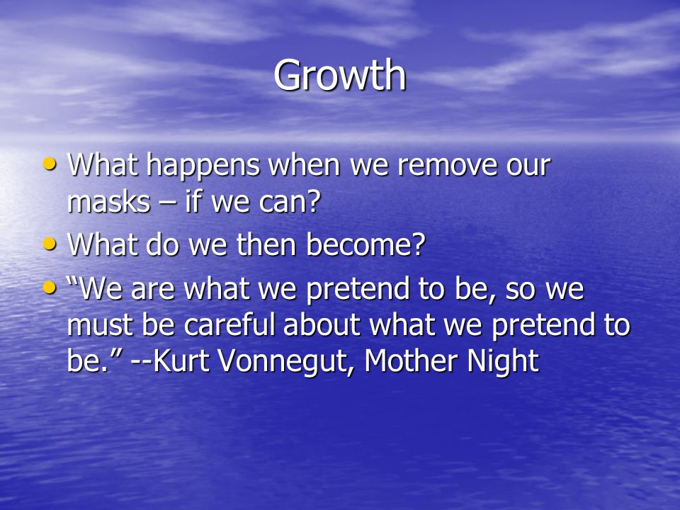 Growth What happens when we remove our masks – if we can.