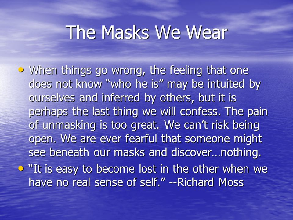 The Masks We Wear When things go wrong, the feeling that one does not know who he is may be intuited by ourselves and inferred by others, but it is perhaps the last thing we will confess.