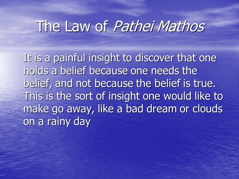 The Law of Pathei Mathos It is a painful insight to discover that one holds a belief because one needs the belief, and not because the belief is true.