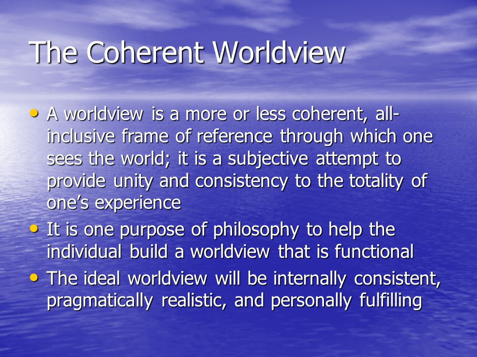 The Coherent Worldview A worldview is a more or less coherent, all- inclusive frame of reference through which one sees the world; it is a subjective attempt to provide unity and consistency to the totality of one's experience A worldview is a more or less coherent, all- inclusive frame of reference through which one sees the world; it is a subjective attempt to provide unity and consistency to the totality of one's experience It is one purpose of philosophy to help the individual build a worldview that is functional It is one purpose of philosophy to help the individual build a worldview that is functional The ideal worldview will be internally consistent, pragmatically realistic, and personally fulfilling The ideal worldview will be internally consistent, pragmatically realistic, and personally fulfilling